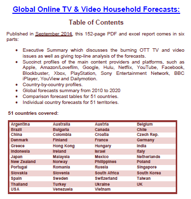 Published in September 2014, this 152-page PDF and excel report comes in six parts: Executive Summary which discusses the burning OTT TV and video issues as well as giving top-line analysis of the forecasts; Succinct profiles of the main content providers and platforms, such as Apple, Amazon/Lovefilm, Google, Hulu, Netflix, YouTube, Facebook, Blockbuster, Xbox, PlayStation, Sony Entertainment Network, BBC iPlayer, YouView and Dailymotion; Country-by-country profiles; Global forecasts summary from 2010 to 2020; Comparison forecast tables for 51 countries; Individual country forecasts for 51 territories.